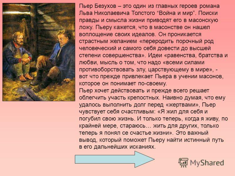 Пьер Безухов – это один из главных героев романа Льва Николаевича Толстого Война и мир. Поиски правды и смысла жизни приводят его в масонскую ложу. Пьеру кажется, что в масонстве он нашел воплощение своих идеалов. Он проникается страстным желанием «п