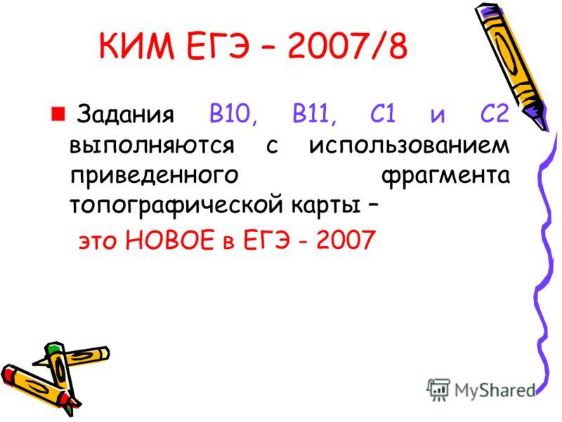 КИМ ЕГЭ – 2007/8 Задания В10, В11, С1 и С2 выполняются с использованием приведенного фрагмента топографической карты – это НОВОЕ в ЕГЭ - 2007