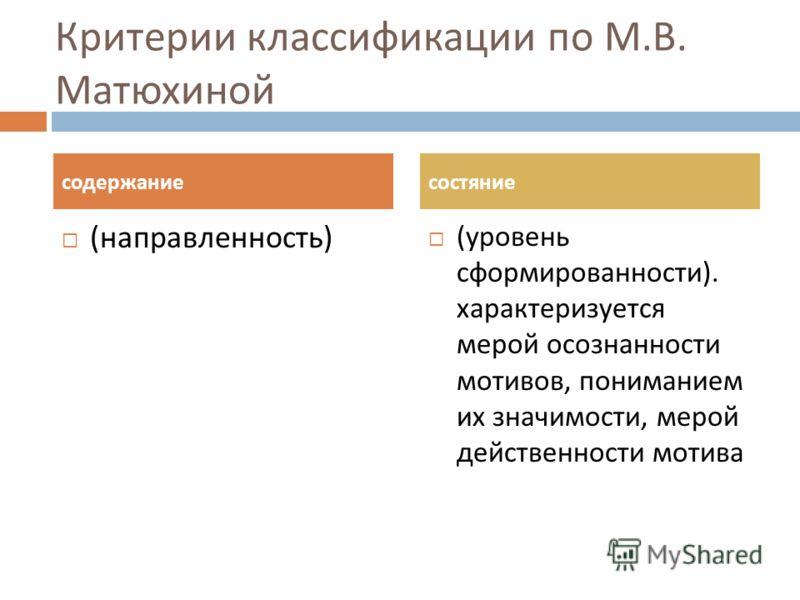 Критерии классификации по М. В. Матюхиной ( направленность ) ( уровень сформированности ). характеризуется мерой осознанности мотивов, пониманием их значимости, мерой действенности мотива содержаниесостяние