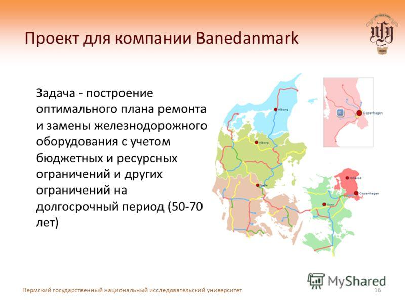 Проект для компании Banedanmark Задача - построение оптимального плана ремонта и замены железнодорожного оборудования с учетом бюджетных и ресурсных ограничений и других ограничений на долгосрочный период (50-70 лет) 16 Пермский государственный нацио