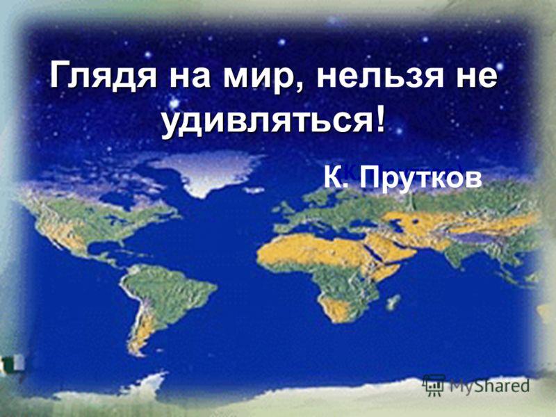 Глядя на мир, не удивляться! Глядя на мир, нельзя не удивляться! (К. Прутков). К. Прутков