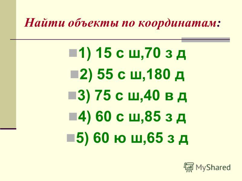 Найти объекты по координатам: 1) 15 с ш,70 з д 2) 55 с ш,180 д 3) 75 с ш,40 в д 4) 60 с ш,85 з д 5) 60 ю ш,65 з д