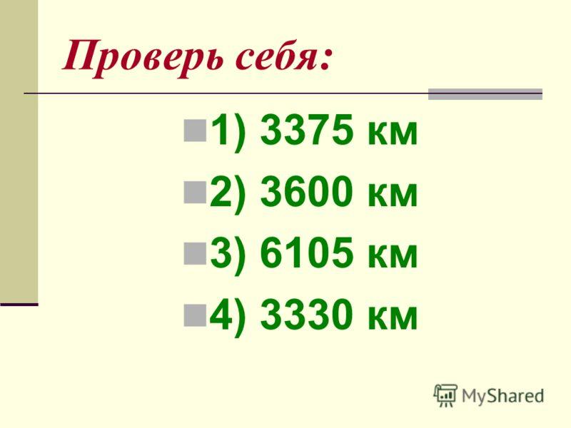 Проверь себя: 1) 3375 км 2) 3600 км 3) 6105 км 4) 3330 км
