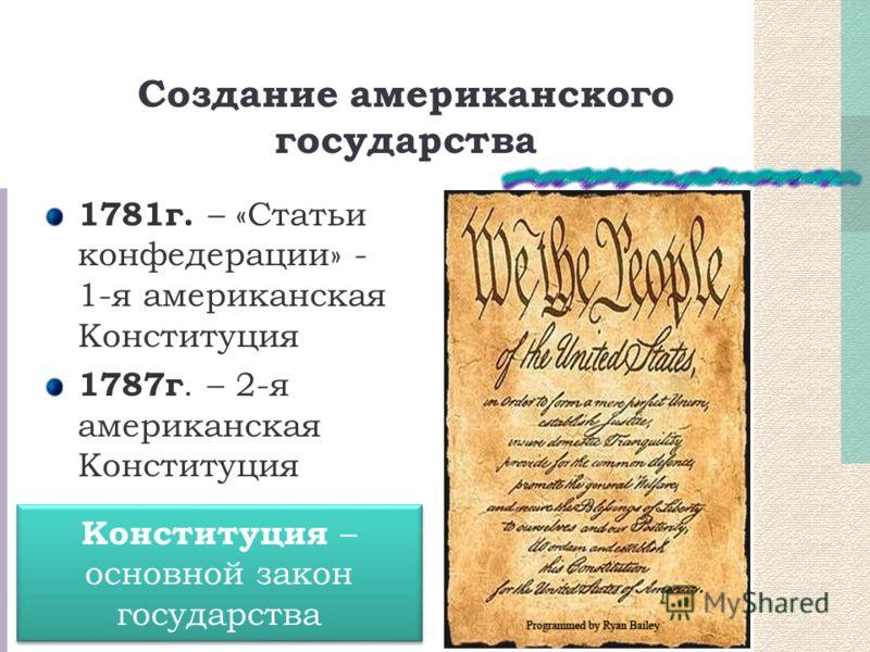 Создание американского государства 1781г. – «Статьи конфедерации» - 1-я американская Конституция 1787г. – 2-я американская Конституция Конституция – основной закон государства
