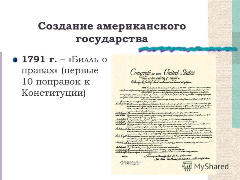 Создание американского государства 1791 г. – «Билль о правах» (первые 10 поправок к Конституции)