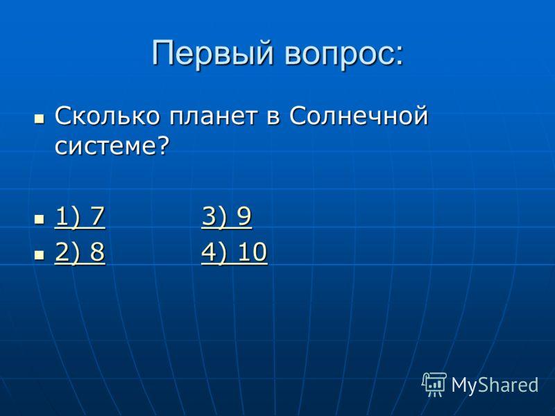 Первый вопрос: Сколько планет в Солнечной системе? Сколько планет в Солнечной системе? 1) 7 3) 9 1) 7 3) 9 1) 73) 9 1) 73) 9 2) 8 4) 10 2) 8 4) 10 2) 84) 10 2) 84) 10