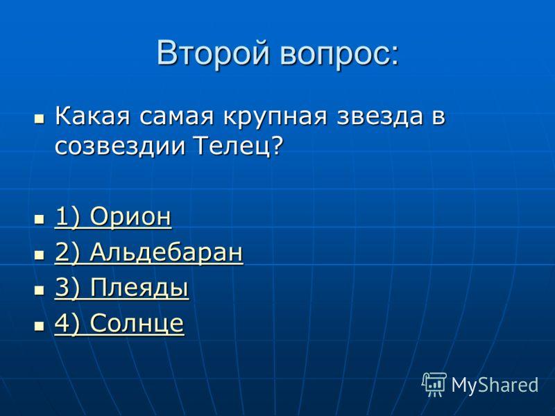 Второй вопрос: Какая самая крупная звезда в созвездии Телец? Какая самая крупная звезда в созвездии Телец? 1) Орион 1) Орион 1) Орион 1) Орион 2) Альдебаран 2) Альдебаран 2) Альдебаран 2) Альдебаран 3) Плеяды 3) Плеяды 3) Плеяды 3) Плеяды 4) Солнце 4