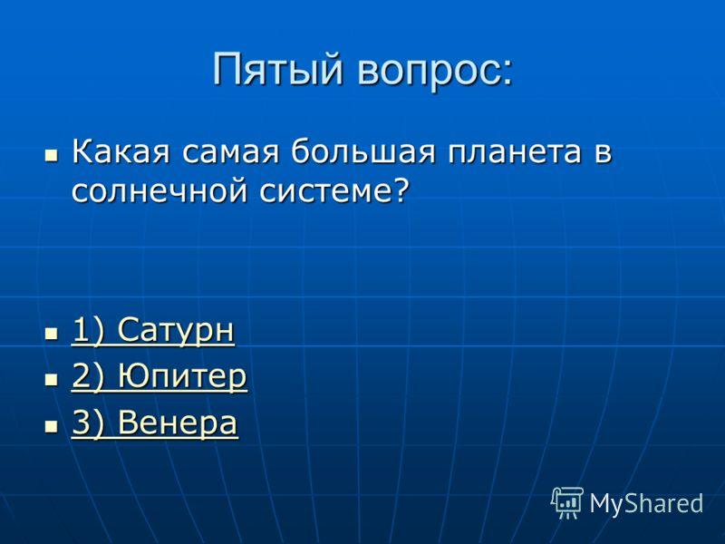 Пятый вопрос: Какая самая большая планета в солнечной системе? Какая самая большая планета в солнечной системе? 1) Сатурн 1) Сатурн 1) Сатурн 1) Сатурн 2) Юпитер 2) Юпитер 2) Юпитер 2) Юпитер 3) Венера 3) Венера 3) Венера 3) Венера