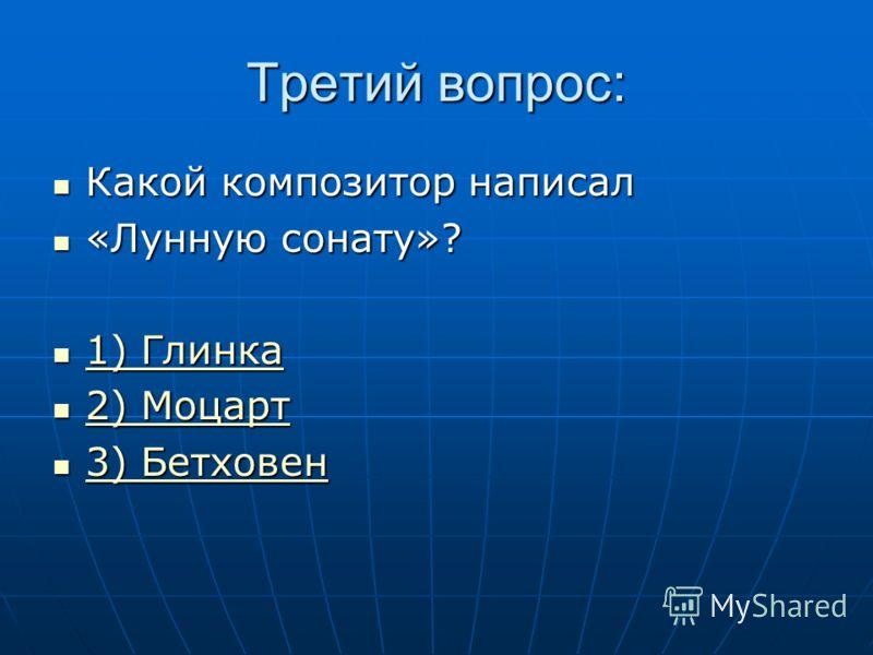 Третий вопрос: Какой композитор написал Какой композитор написал «Лунную сонату»? «Лунную сонату»? 1) Глинка 1) Глинка 1) Глинка 1) Глинка 2) Моцарт 2) Моцарт 2) Моцарт 2) Моцарт 3) Бетховен 3) Бетховен 3) Бетховен 3) Бетховен