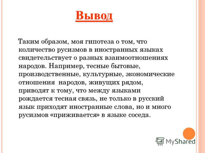 Вывод Таким образом, моя гипотеза о том, что количество русизмов в иностранных языках свидетельствует о разных взаимоотношениях народов. Например, тесные бытовые, производственные, культурные, экономические отношения народов, живущих рядом, приводят