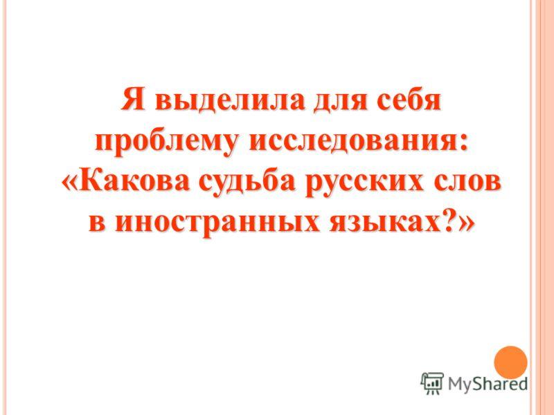 Я выделила для себя проблему исследования: «Какова судьба русских слов в иностранных языках?»
