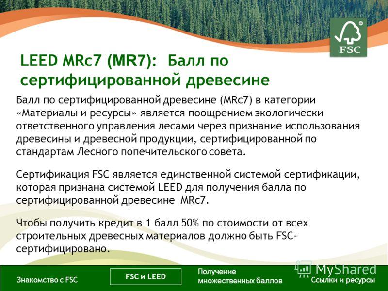LEED MRc7 (MR7) : Балл по сертифицированной древесине Балл по сертифицированной древесине (MRc7) в категории «Материалы и ресурсы» является поощрением экологически ответственного управления лесами через признание использования древесины и древесной п
