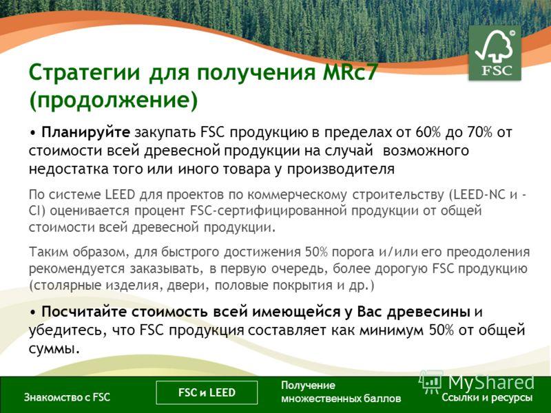 Стратегии для получения MRc7 (продолжение) Знакомство с FSC FSC и LEED Ссылки и ресурсы Планируйте закупать FSC продукцию в пределах от 60% до 70% от стоимости всей древесной продукции на случай возможного недостатка того или иного товара у производи