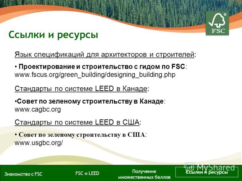 Язык спецификаций для архитекторов и строителей: Проектирование и строительство с гидом по FSC: www.fscus.org/green_building/designing_building.php Стандарты по системе LEED в Канаде : Совет по зеленому строительству в Канаде: www.cagbc.org Стандарты