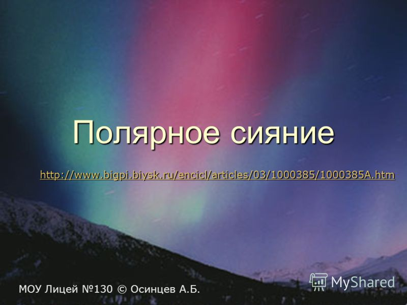 Полярное сияние http://www.bigpi.biysk.ru/encicl/articles/03/1000385/1000385A.htm МОУ Лицей 130 © Осинцев А.Б.