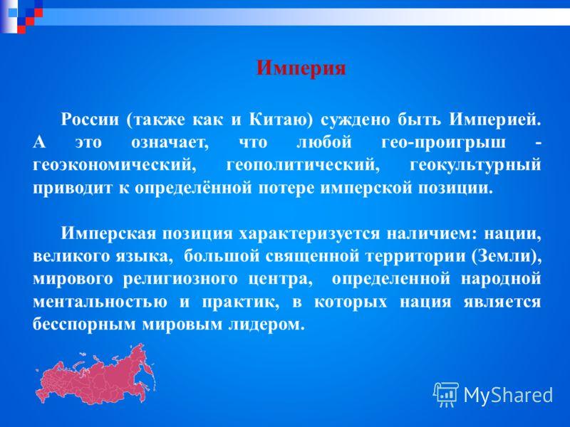 Империя России (также как и Китаю) суждено быть Империей. А это означает, что любой гео-проигрыш - геоэкономический, геополитический, геокультурный приводит к определённой потере имперской позиции. Имперская позиция характеризуется наличием: нации, в