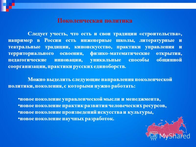 Поколенческая политика Следует учесть, что есть и свои традиции «строительства», например в России есть инженерные школы, литературные и театральные традиции, киноискусство, практики управления и территориального освоения, физико-математические откры