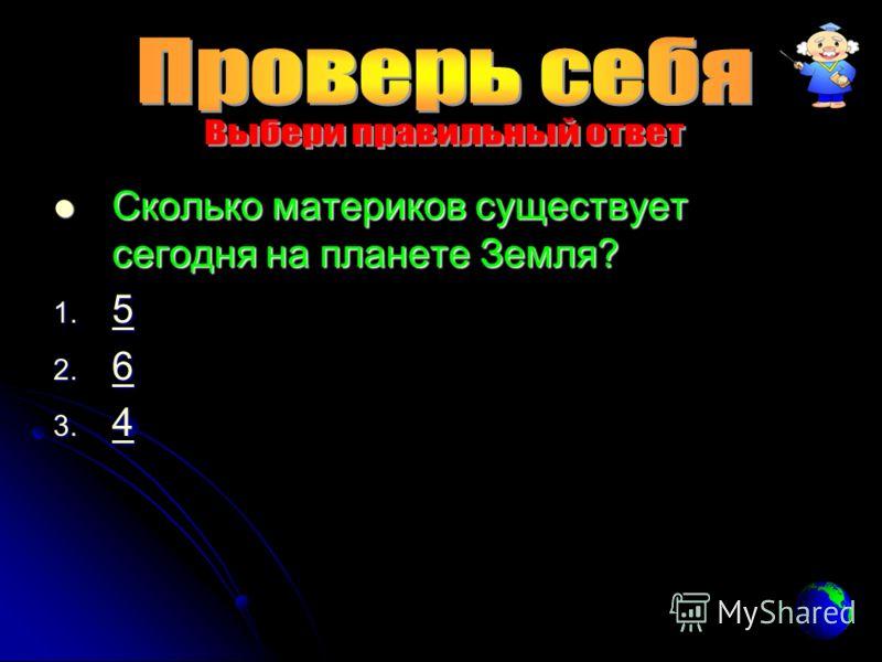 Сколько материков существует сегодня на планете Земля? Сколько материков существует сегодня на планете Земля? 1. 5 5 2. 6 6 3. 4 4