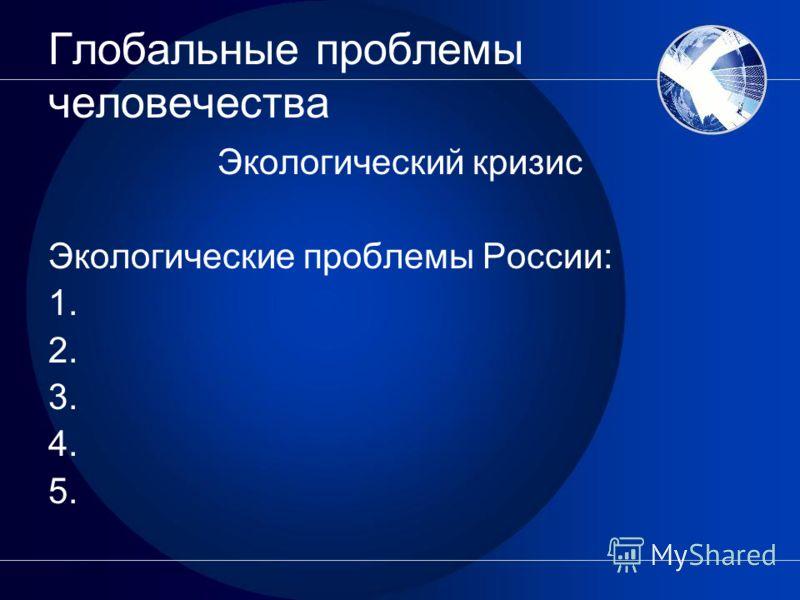 Глобальные проблемы человечества Экологический кризис Экологические проблемы России: 1. 2. 3. 4. 5.