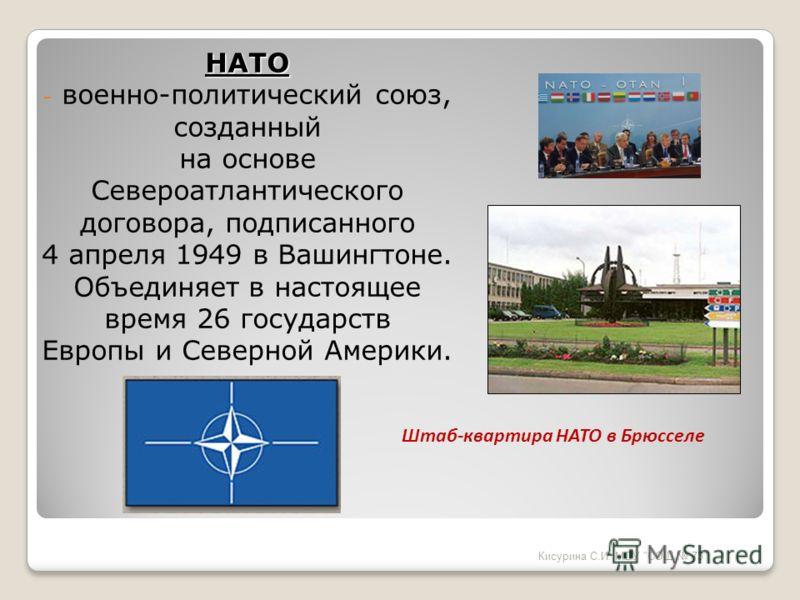 НАТО - военно-политический союз, созданный на основе Североатлантического договора, подписанного 4 апреля 1949 в Вашингтоне. Объединяет в настоящее время 26 государств Европы и Северной Америки. Кисурина С.И. МОУ