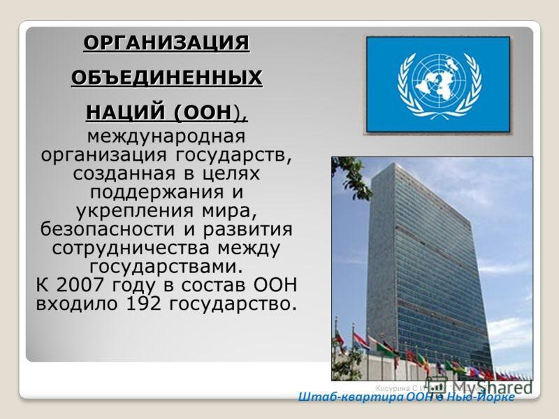 ОРГАНИЗАЦИЯ ОБЪЕДИНЕННЫХ НАЦИЙ (ООН ОРГАНИЗАЦИЯ ОБЪЕДИНЕННЫХ НАЦИЙ (ООН), международная организация государств, созданная в целях поддержания и укрепления мира, безопасности и развития сотрудничества между государствами. К 2007 году в состав ООН вход