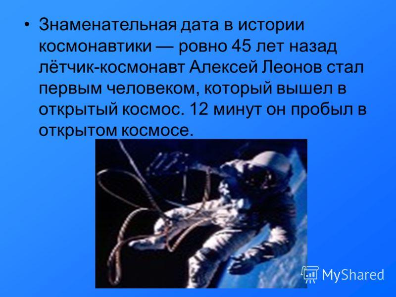 Знаменательная дата в истории космонавтики ровно 45 лет назад лётчик-космонавт Алексей Леонов стал первым человеком, который вышел в открытый космос. 12 минут он пробыл в открытом космосе.