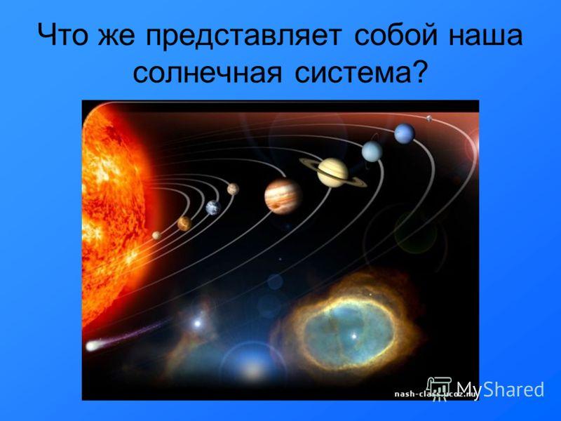 Что же представляет собой наша солнечная система?