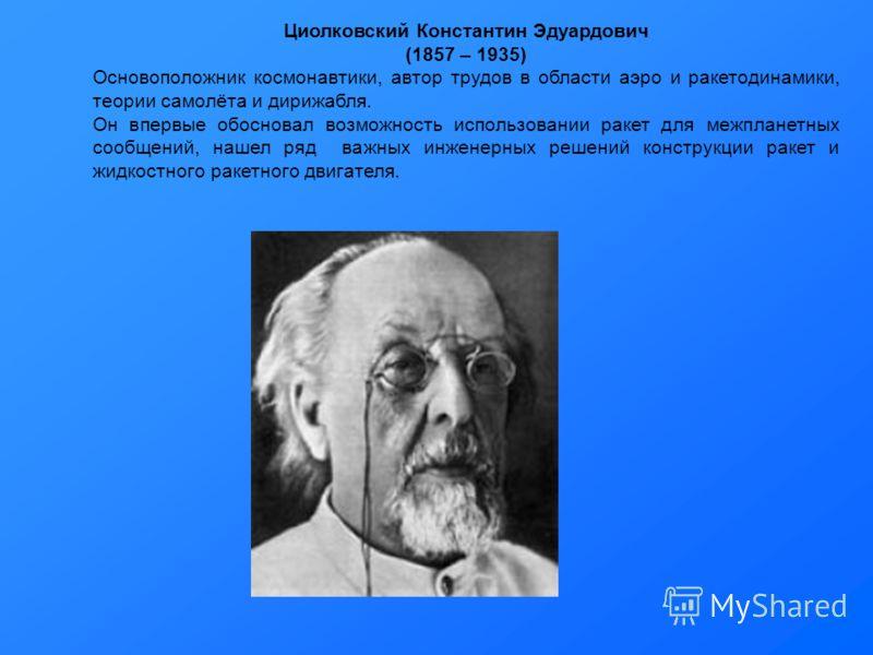 Циолковский Константин Эдуардович (1857 – 1935) Основоположник космонавтики, автор трудов в области аэро и ракетодинамики, теории самолёта и дирижабля. Он впервые обосновал возможность использовании ракет для межпланетных сообщений, нашел ряд важных