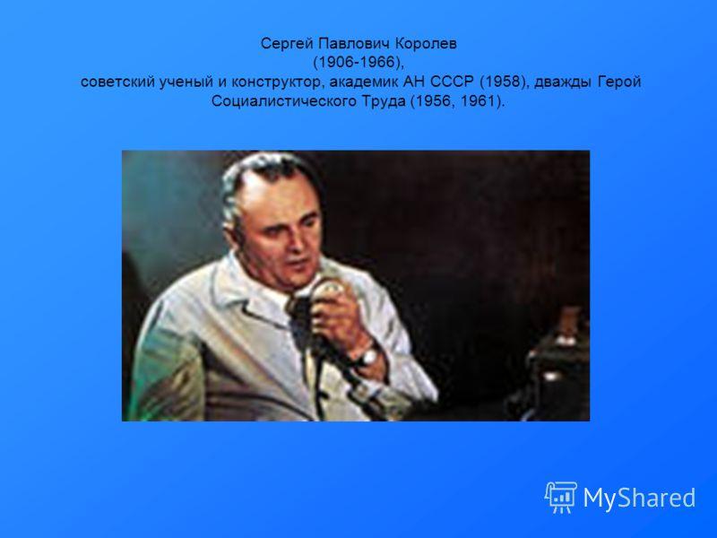 Сергей Павлович Королев (1906-1966), советский ученый и конструктор, академик АН СССР (1958), дважды Герой Социалистического Труда (1956, 1961).