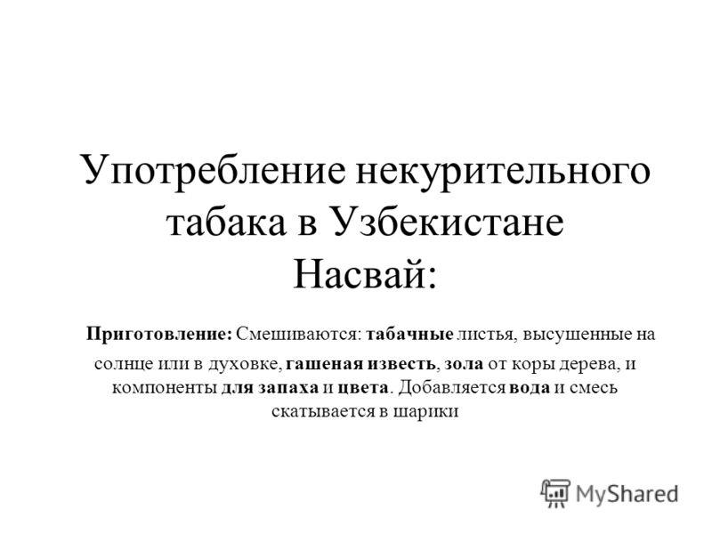 Употребление некурительного табака в Узбекистане Насвай: Приготовление: Смешиваются: табачные листья, высушенные на солнце или в духовке, гашеная известь, зола от коры дерева, и компоненты для запаха и цвета. Добавляется вода и смесь скатывается в ша