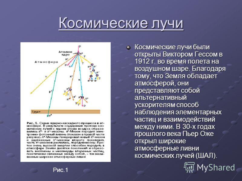Космические лучи Космические лучи были открыты Виктором Гессом в 1912 г. во время полета на воздушном шаре. Благодаря тому, что Земля обладает атмосферой, они представляют собой альтернативный ускорителям способ наблюдения элементарных частиц и взаим