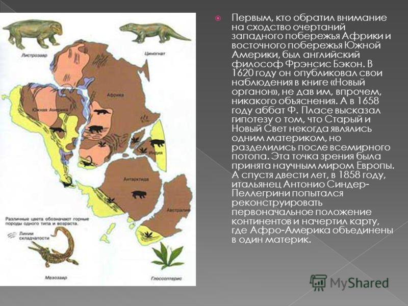 Первым, кто обратил внимание на сходство очертаний западного побережья Африки и восточного побережья Южной Америки, был английский философ Фрэнсис Бэкон. В 1620 году он опубликовал свои наблюдения в книге «Новый органон», не дав им, впрочем, никакого