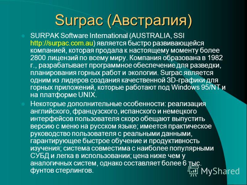 Surpac (Австралия) SURPAK Software International (AUSTRALIA, SSI http://surpac.com.au) является быстро развивающейся компанией, которая продала к настоящему моменту более 2800 лицензий по всему миру. Компания образована в 1982 г., разрабатывает прогр