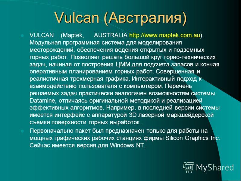 Vulcan (Австралия) VULCAN (Maptek, AUSTRALIA http://www.maptek.com.au). Модульная программная система для моделирования месторождений, обеспечения ведения открытых и подземных горных работ. Позволяет решать большой круг горно-технических задач, начин