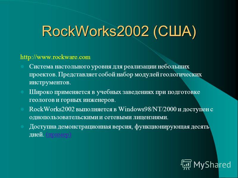 RockWorks2002 (США) http://www.rockware.com Система настольного уровня для реализации небольших проектов. Представляет собой набор модулей геологических инструментов. Широко применяется в учебных заведениях при подготовке геологов и горных инженеров.
