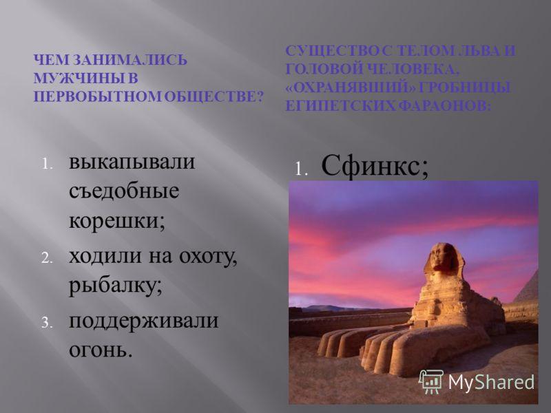 ЧЕМ ЗАНИМАЛИСЬ МУЖЧИНЫ В ПЕРВОБЫТНОМ ОБЩЕСТВЕ ? СУЩЕСТВО С ТЕЛОМ ЛЬВА И ГОЛОВОЙ ЧЕЛОВЕКА, « ОХРАНЯВШИЙ » ГРОБНИЦЫ ЕГИПЕТСКИХ ФАРАОНОВ : 1. Сфинкс ; 2. Апис ; 3. Хеопс. 1. выкапывали съедобные корешки ; 2. ходили на охоту, рыбалку ; 3. поддерживали ог