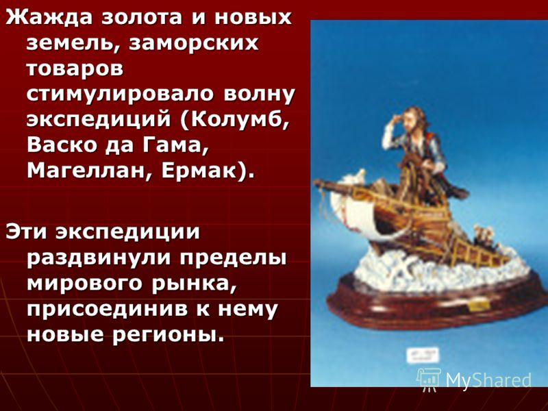 Жажда золота и новых земель, заморских товаров стимулировало волну экспедиций (Колумб, Васко да Гама, Магеллан, Ермак). Эти экспедиции раздвинули пределы мирового рынка, присоединив к нему новые регионы.