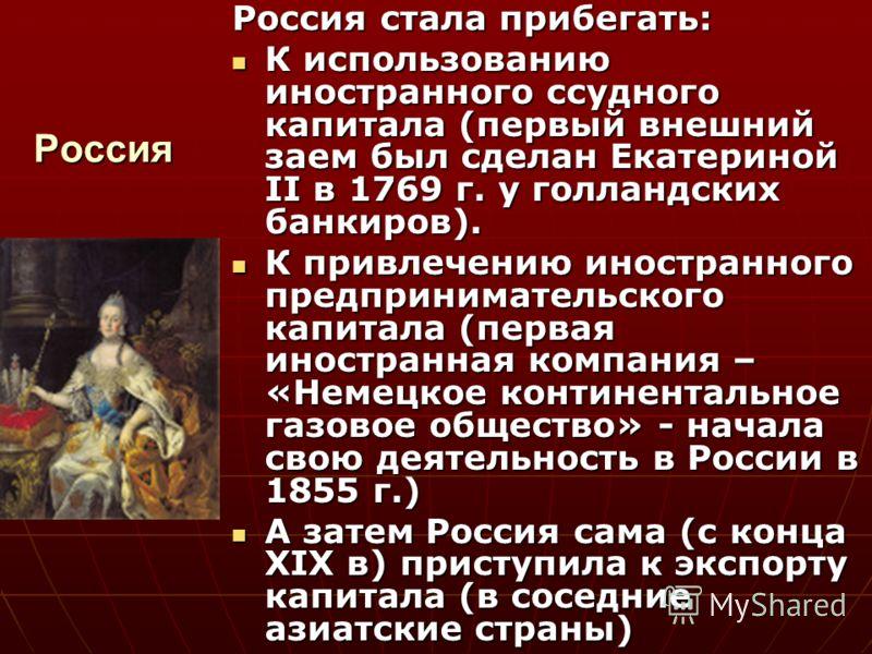 Россия Россия стала прибегать: К использованию иностранного ссудного капитала (первый внешний заем был сделан Екатериной II в 1769 г. у голландских банкиров). К использованию иностранного ссудного капитала (первый внешний заем был сделан Екатериной I
