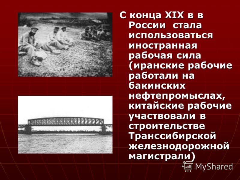 С конца XIX в в России стала использоваться иностранная рабочая сила (иранские рабочие работали на бакинских нефтепромыслах, китайские рабочие участвовали в строительстве Транссибирской железнодорожной магистрали)