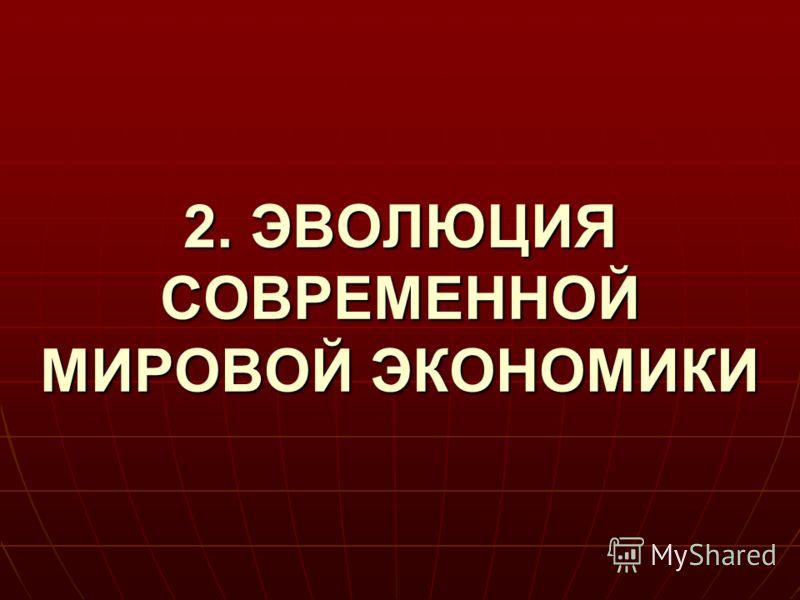 2. ЭВОЛЮЦИЯ СОВРЕМЕННОЙ МИРОВОЙ ЭКОНОМИКИ