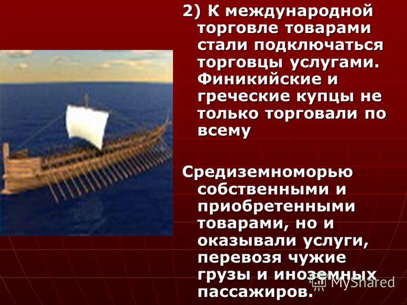 2) К международной торговле товарами стали подключаться торговцы услугами. Финикийские и греческие купцы не только торговали по всему Средиземноморью собственными и приобретенными товарами, но и оказывали услуги, перевозя чужие грузы и иноземных пасс