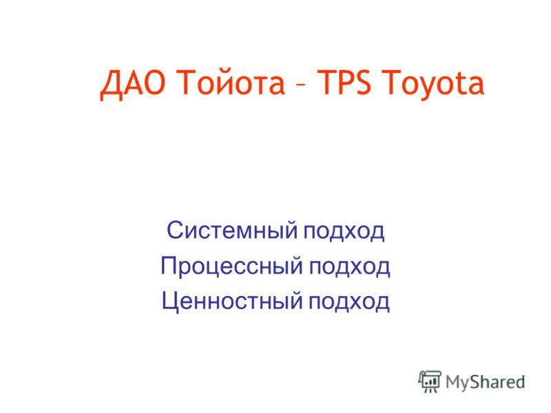 ДАО Тойота – TPS Toyota Системный подход Процессный подход Ценностный подход