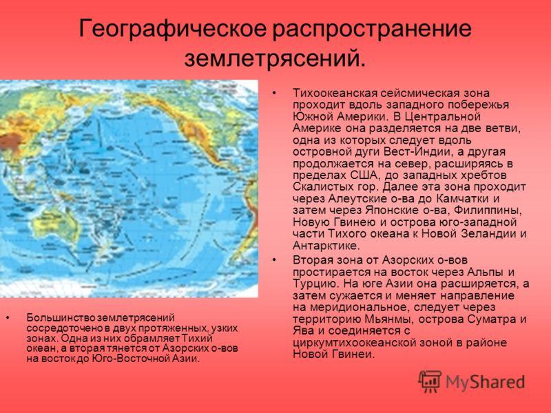 Географическое распространение землетрясений. Большинство землетрясений сосредоточено в двух протяженных, узких зонах. Одна из них обрамляет Тихий океан, а вторая тянется от Азорских о-вов на восток до Юго-Восточной Азии. Тихоокеанская сейсмическая з