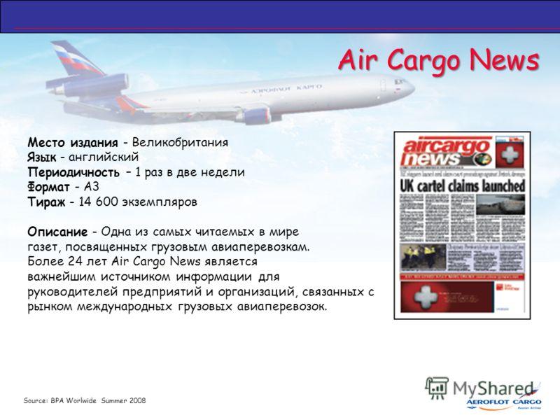 Air Cargo News Место издания - Великобритания Язык - английский Периодичность – 1 раз в две недели Формат - А3 Тираж - 14 600 экземпляров Описание - Одна из самых читаемых в мире газет, посвященных грузовым авиаперевозкам. Более 24 лет Air Cargo News