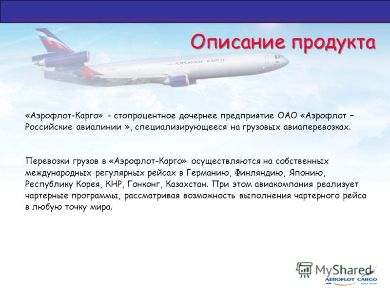 Описание продукта «Аэрофлот-Карго» - стопроцентное дочернее предприятие ОАО «Аэрофлот – Российские авиалинии », специализирующееся на грузовых авиаперевозках. Перевозки грузов в «Аэрофлот-Карго» осуществляются на собственных международных регулярных