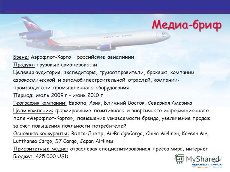 Медиа-бриф Бренд: Аэрофлот-Карго – российские авиалинии Продукт: грузовые авиаперевозки Целевая аудитория: экспедиторы, грузоотправители, брокеры, компании аэрокосмической и автомобилестроительной отраслей, компании- производители промышленного обору