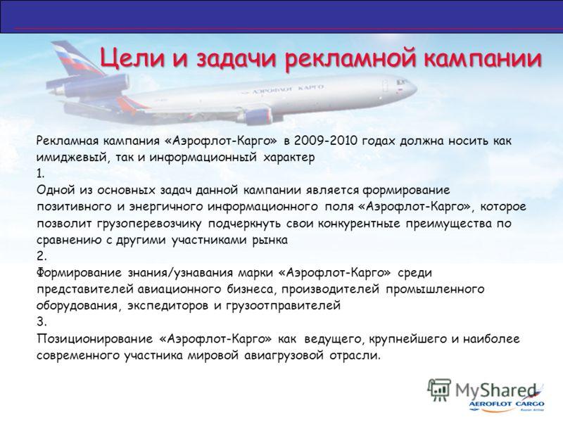Цели и задачи рекламной кампании Рекламная кампания «Аэрофлот-Карго» в 2009-2010 годах должна носить как имиджевый, так и информационный характер 1. Одной из основных задач данной кaмпании является формирование позитивного и энергичного информационно