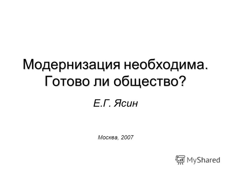 Модернизация необходима. Готово ли общество? Е.Г. Ясин Москва, 2007