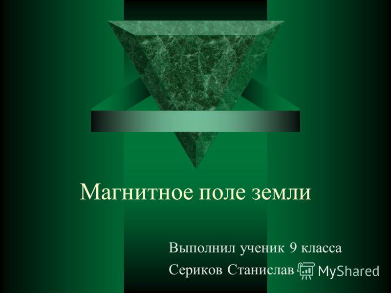 Магнитное поле земли Выполнил ученик 9 класса Сериков Станислав