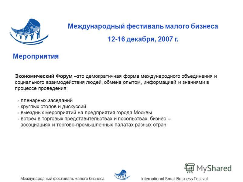 Международный фестиваль малого бизнеса 12-16 декабря, 2007 г. International Small Business Festival Международный фестиваль малого бизнеса Мероприятия Экономический Форум –это демократичная форма международного объединения и социального взаимодействи